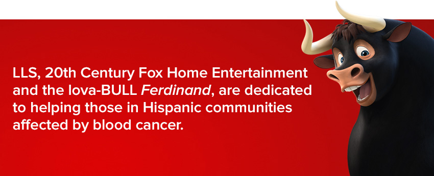 LLS, 20th Century Fox Home Entertainment and the lova-BULL Ferdinand, are dedicated to helping those in Hispanic communities affected by blood cancer.